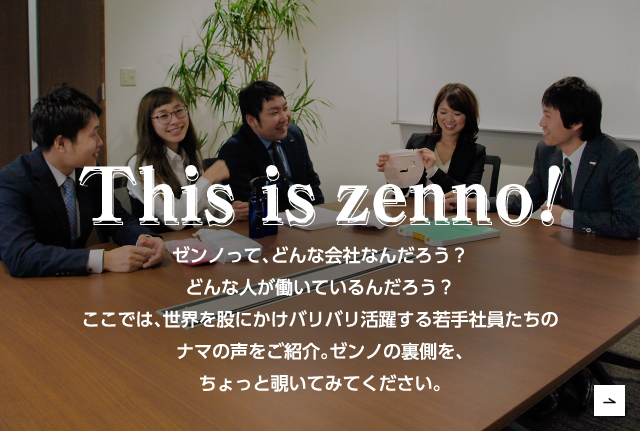 This is zenno! We asked young employees who work in various parts of the world about the kind of company Zenno is, and what kinds of people work there.
